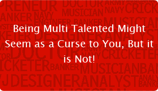 Being Multi Talented Might Seem as a Curse to You, But it is Not!